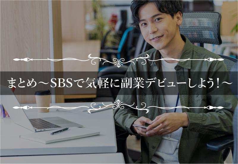 """>まとめ~SBSで気軽に副業デビューしよう!~""""></p> <p>今回紹介したとおり、SBSは誰もがスマホ1台&隙間時間で簡単に稼げるノウハウです。</p> <p><strong style="""